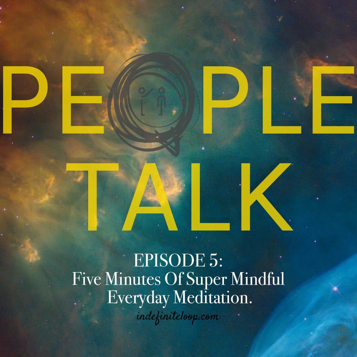People Talk - Episode 5 - Five Minutes Of Super Mindful Everyday Meditation For You
