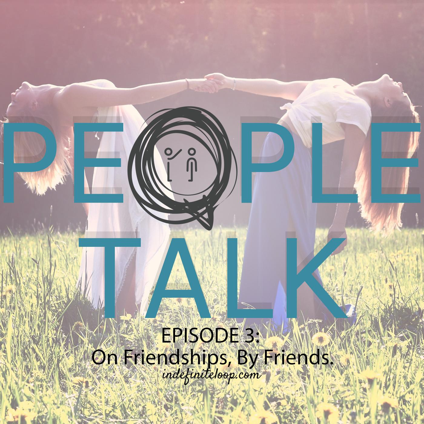 People Talk - Podcast Series - Episode 3 - On Friendship, By Friends